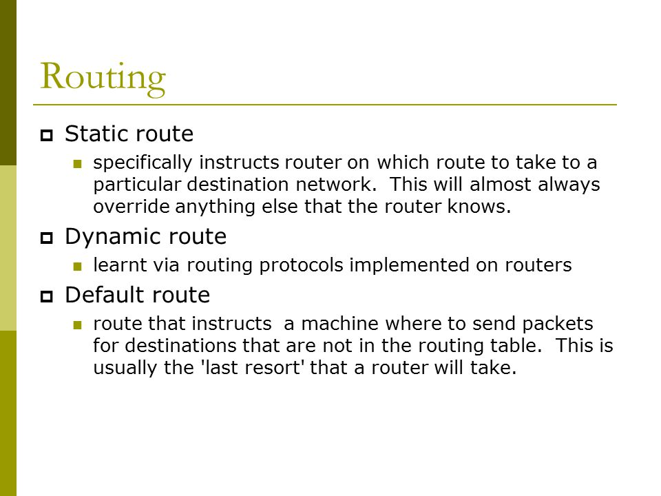 Static Routing  Advantages Simple to configure and maintain Secure as only defined routes can be accessed Bandwidth is not used for sending routing updates  Disadvantages Manual update of routes after changes Explicit addition of routes for all networks Potential for configuration mistakes
