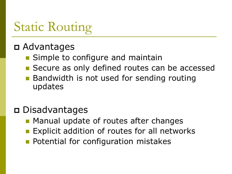 Static Routing  Advantages Simple to configure and maintain Secure as only defined routes can be accessed Bandwidth is not used for sending routing updates  Disadvantages Manual update of routes after changes Explicit addition of routes for all networks Potential for configuration mistakes