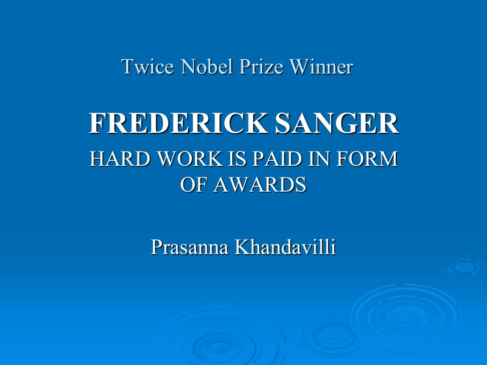 Twice Nobel Prize Winner Twice Nobel Prize Winner FREDERICK SANGER HARD WORK IS PAID IN FORM OF AWARDS Prasanna Khandavilli