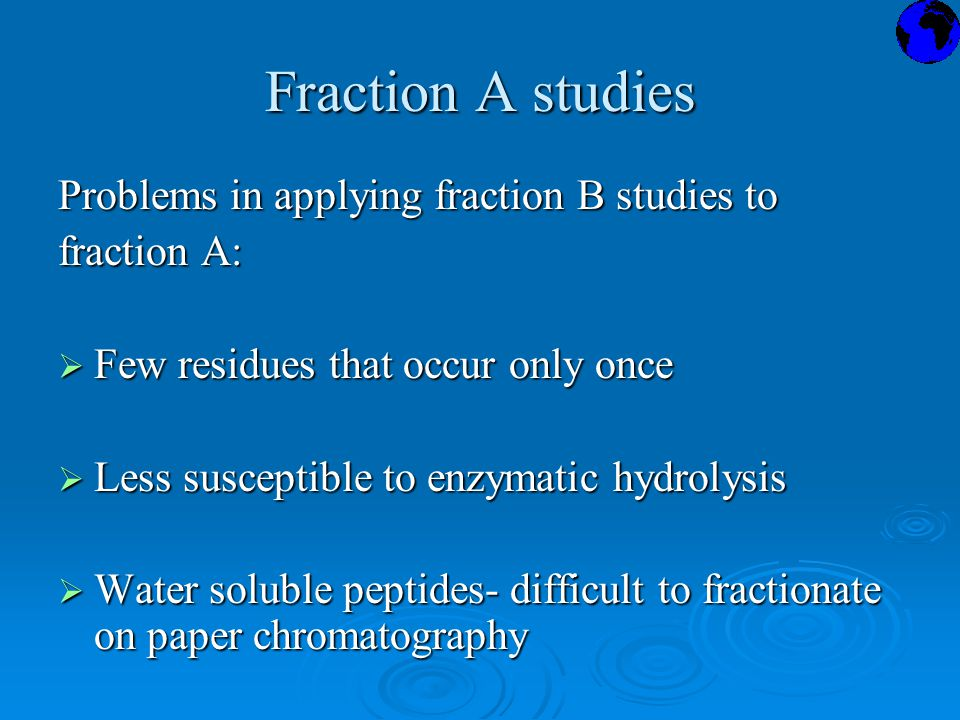 Fraction A studies Problems in applying fraction B studies to fraction A:  Few residues that occur only once  Less susceptible to enzymatic hydrolysis  Water soluble peptides- difficult to fractionate on paper chromatography