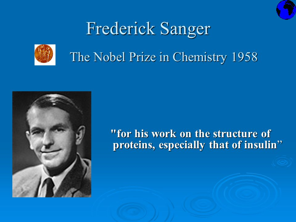 Frederick Sanger for his work on the structure of proteins, especially that of insulin for his work on the structure of proteins, especially that of insulin The Nobel Prize in Chemistry 1958