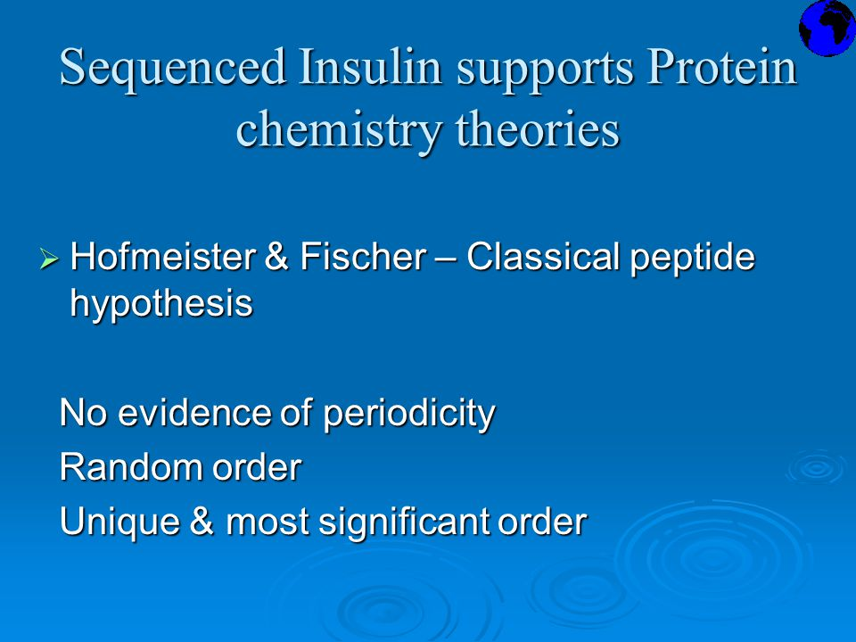 Sequenced Insulin supports Protein chemistry theories  Hofmeister & Fischer – Classical peptide hypothesis No evidence of periodicity No evidence of