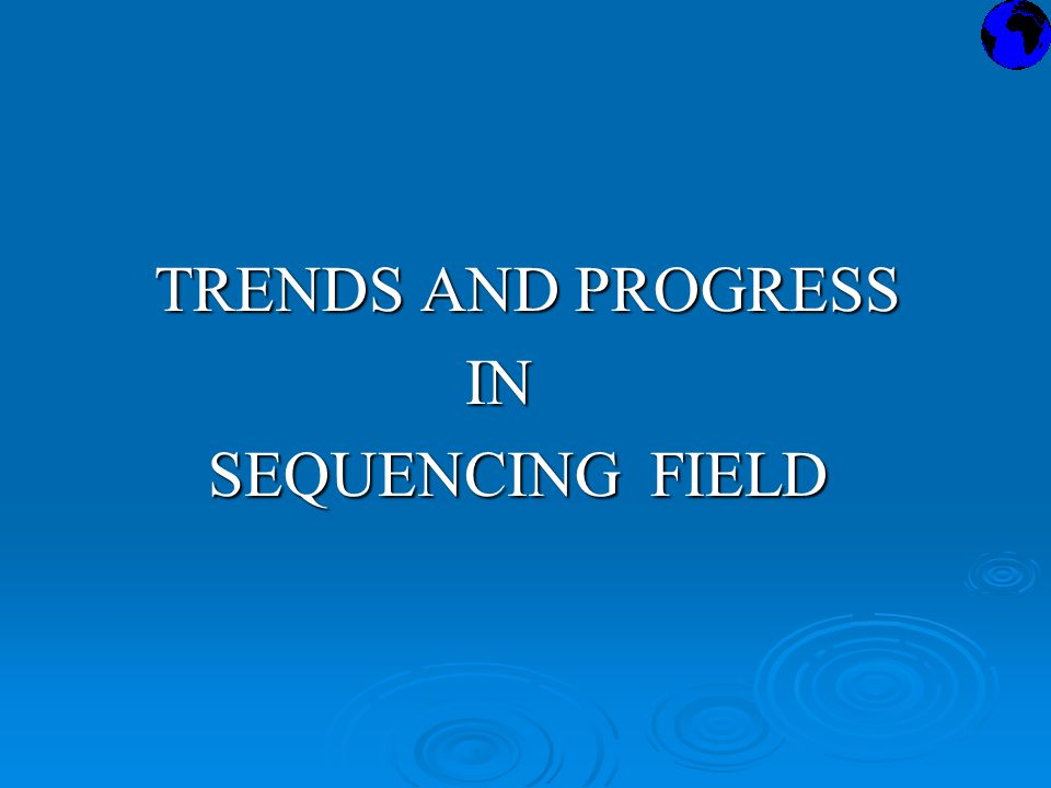 TRENDS AND PROGRESS TRENDS AND PROGRESS IN IN SEQUENCING FIELD SEQUENCING FIELD