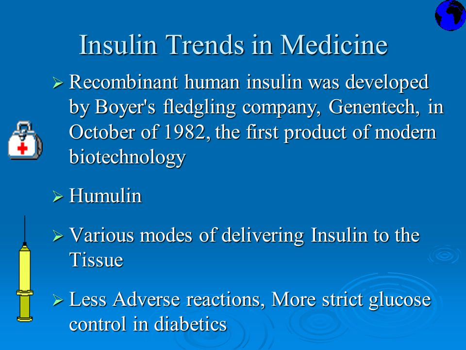 Insulin Trends in Medicine  Recombinant human insulin was developed by Boyer s fledgling company, Genentech, in October of 1982, the first product of modern biotechnology  Humulin  Various modes of delivering Insulin to the Tissue  Less Adverse reactions, More strict glucose control in diabetics