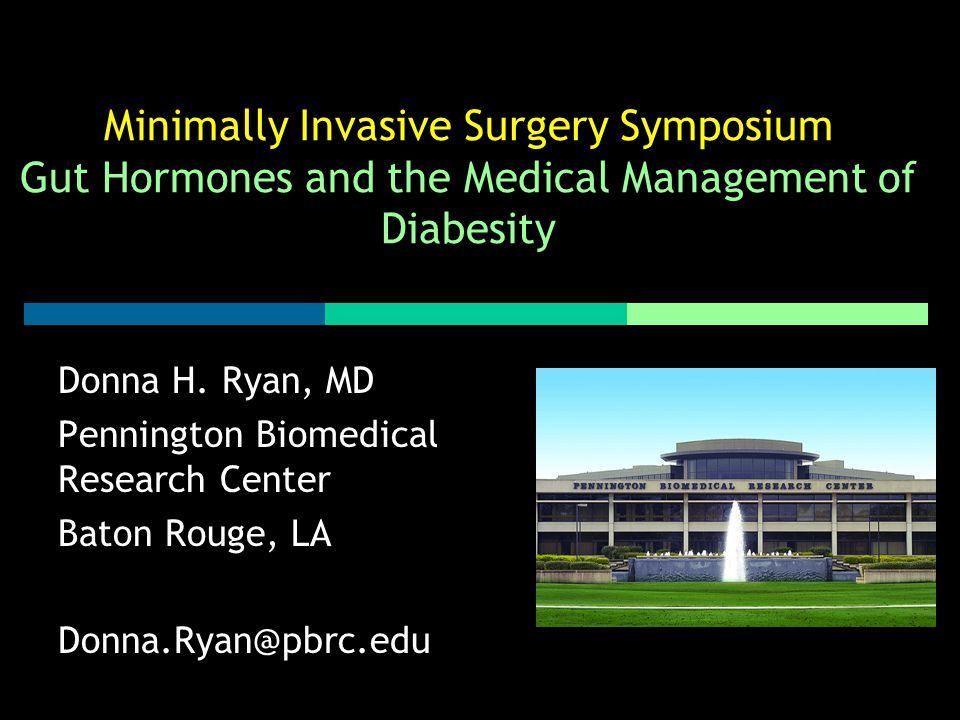 Minimally Invasive Surgery Symposium Gut Hormones and the Medical Management of Diabesity Donna H. Ryan, MD Pennington Biomedical Research Center Bato
