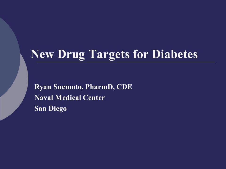 New Drug Targets for Diabetes Ryan Suemoto, PharmD, CDE Naval Medical Center San Diego