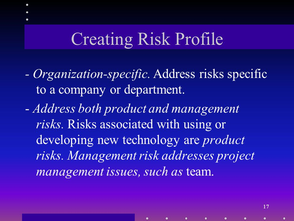Creating Risk Profile Creating a risk profile is an ongoing process: At the end of this project, what has been learned will be incorporated into the profile.