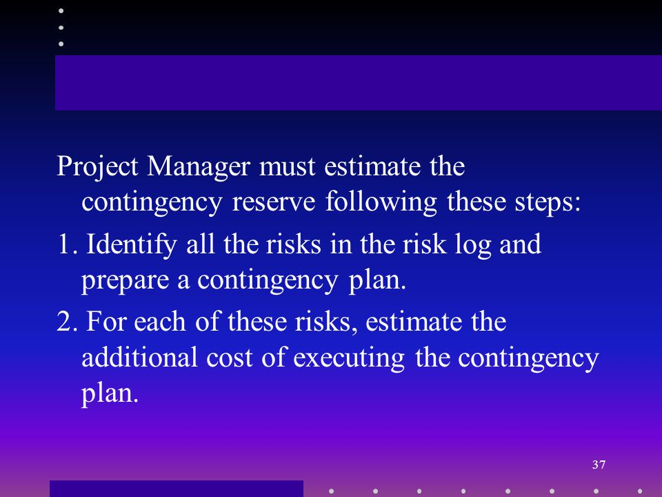 Establish Contingency and Reserve Step Three: Establish contingency and reserve Project manager must prepare the fund for implementing any strategy to deal with risks This fund will be used if the risk in the risk profile materializes.
