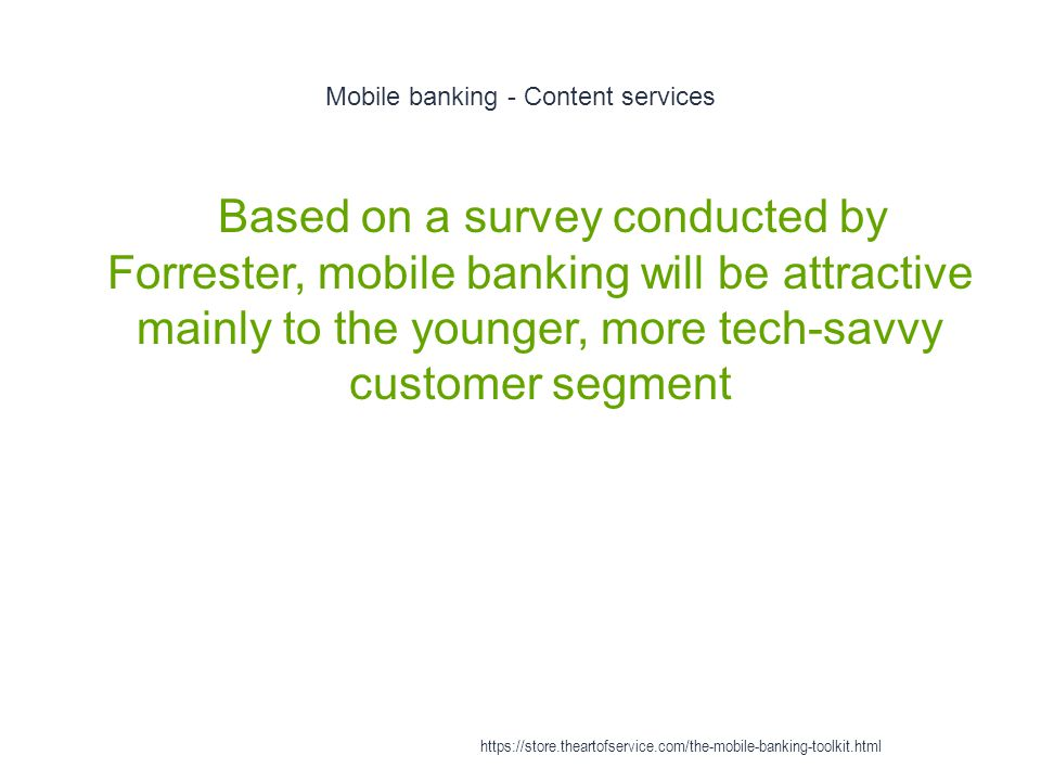 Mobile banking - Content services 1 Based on a survey conducted by Forrester, mobile banking will be attractive mainly to the younger, more tech-savvy customer segment https://store.theartofservice.com/the-mobile-banking-toolkit.html