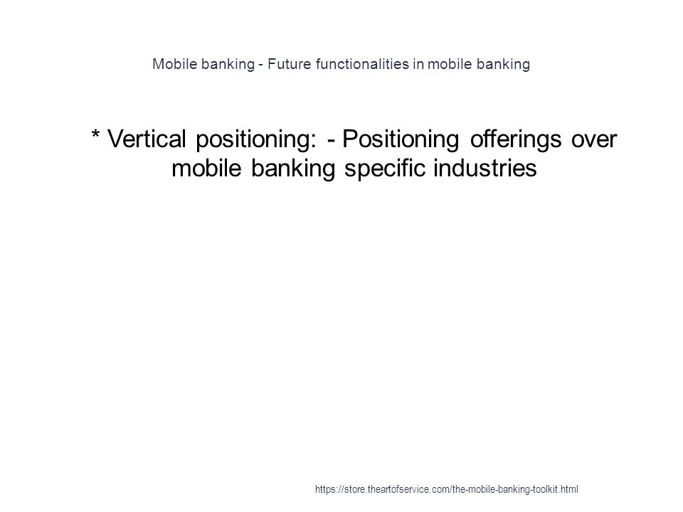 Mobile banking - Future functionalities in mobile banking 1 * Vertical positioning: - Positioning offerings over mobile banking specific industries https://store.theartofservice.com/the-mobile-banking-toolkit.html