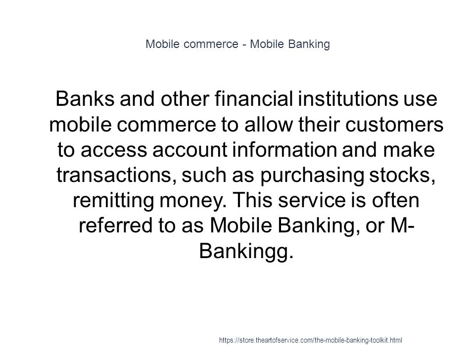 Mobile commerce - Mobile Banking 1 Banks and other financial institutions use mobile commerce to allow their customers to access account information and make transactions, such as purchasing stocks, remitting money.