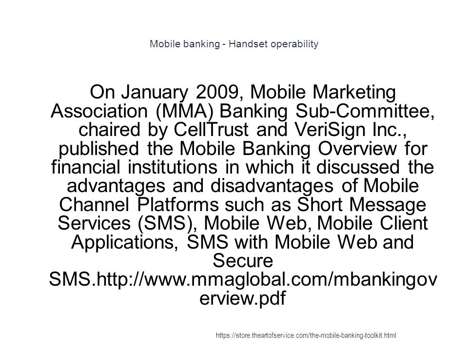 Mobile banking - Handset operability 1 On January 2009, Mobile Marketing Association (MMA) Banking Sub-Committee, chaired by CellTrust and VeriSign Inc., published the Mobile Banking Overview for financial institutions in which it discussed the advantages and disadvantages of Mobile Channel Platforms such as Short Message Services (SMS), Mobile Web, Mobile Client Applications, SMS with Mobile Web and Secure SMS.http://www.mmaglobal.com/mbankingov erview.pdf https://store.theartofservice.com/the-mobile-banking-toolkit.html