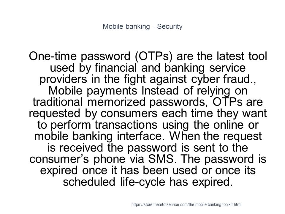 Mobile banking - Security 1 One-time password (OTPs) are the latest tool used by financial and banking service providers in the fight against cyber fraud., Mobile payments Instead of relying on traditional memorized passwords, OTPs are requested by consumers each time they want to perform transactions using the online or mobile banking interface.