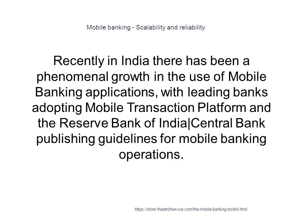 Mobile banking - Scalability and reliability 1 Recently in India there has been a phenomenal growth in the use of Mobile Banking applications, with leading banks adopting Mobile Transaction Platform and the Reserve Bank of India|Central Bank publishing guidelines for mobile banking operations.