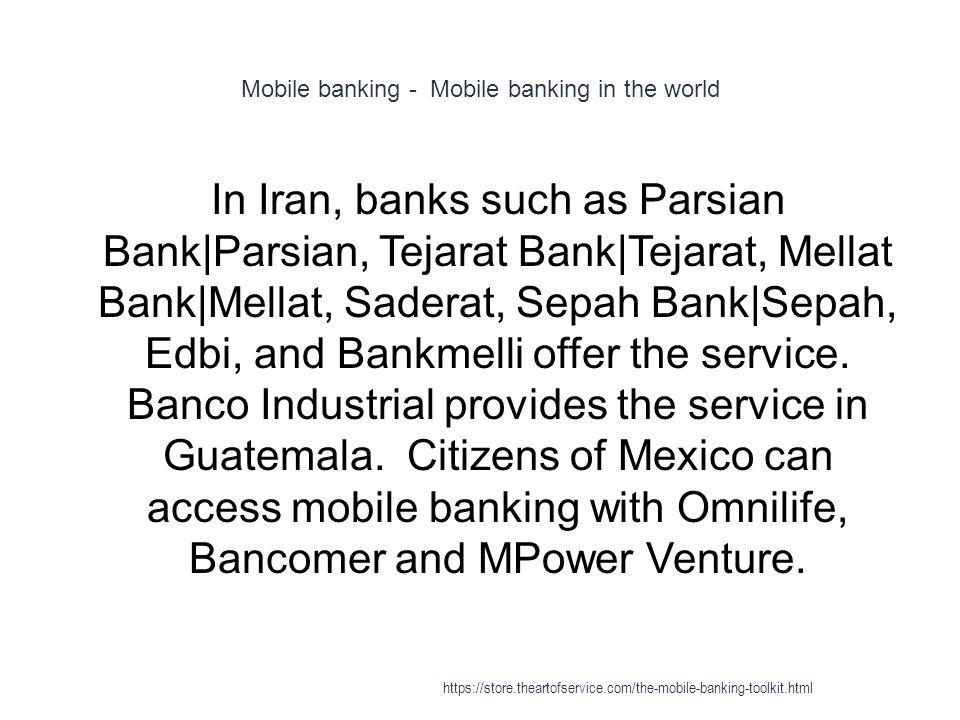 Mobile banking - Mobile banking in the world 1 In Iran, banks such as Parsian Bank|Parsian, Tejarat Bank|Tejarat, Mellat Bank|Mellat, Saderat, Sepah Bank|Sepah, Edbi, and Bankmelli offer the service.