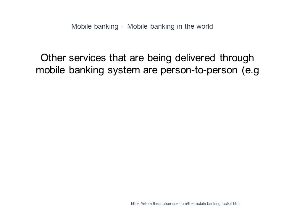 Mobile banking - Mobile banking in the world 1 Other services that are being delivered through mobile banking system are person-to-person (e.g https://store.theartofservice.com/the-mobile-banking-toolkit.html
