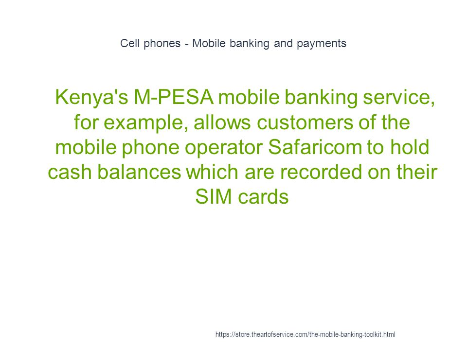 Cell phones - Mobile banking and payments 1 Kenya s M-PESA mobile banking service, for example, allows customers of the mobile phone operator Safaricom to hold cash balances which are recorded on their SIM cards https://store.theartofservice.com/the-mobile-banking-toolkit.html