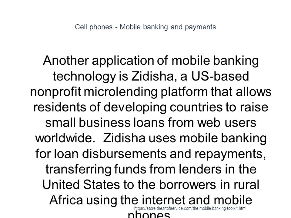 Cell phones - Mobile banking and payments 1 Another application of mobile banking technology is Zidisha, a US-based nonprofit microlending platform that allows residents of developing countries to raise small business loans from web users worldwide.