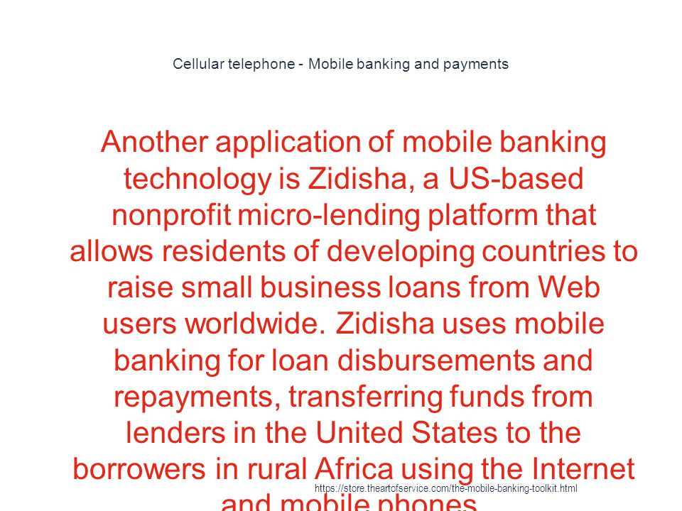 Cellular telephone - Mobile banking and payments 1 Another application of mobile banking technology is Zidisha, a US-based nonprofit micro-lending platform that allows residents of developing countries to raise small business loans from Web users worldwide.