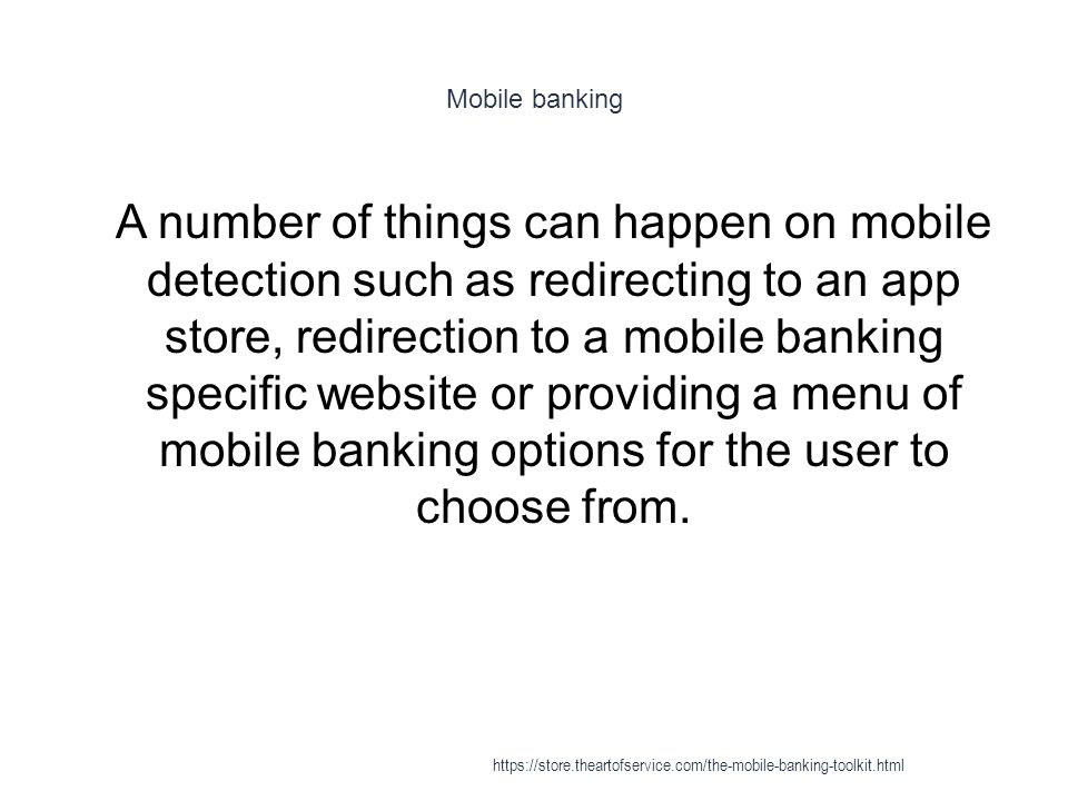 Mobile banking 1 A number of things can happen on mobile detection such as redirecting to an app store, redirection to a mobile banking specific website or providing a menu of mobile banking options for the user to choose from.