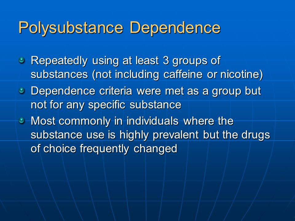 Polysubstance Dependence Repeatedly using at least 3 groups of substances (not including caffeine or nicotine) Dependence criteria were met as a group but not for any specific substance Most commonly in individuals where the substance use is highly prevalent but the drugs of choice frequently changed