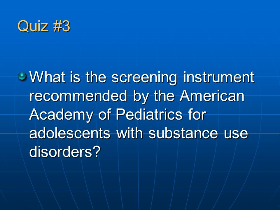 Quiz #3 What is the screening instrument recommended by the American Academy of Pediatrics for adolescents with substance use disorders
