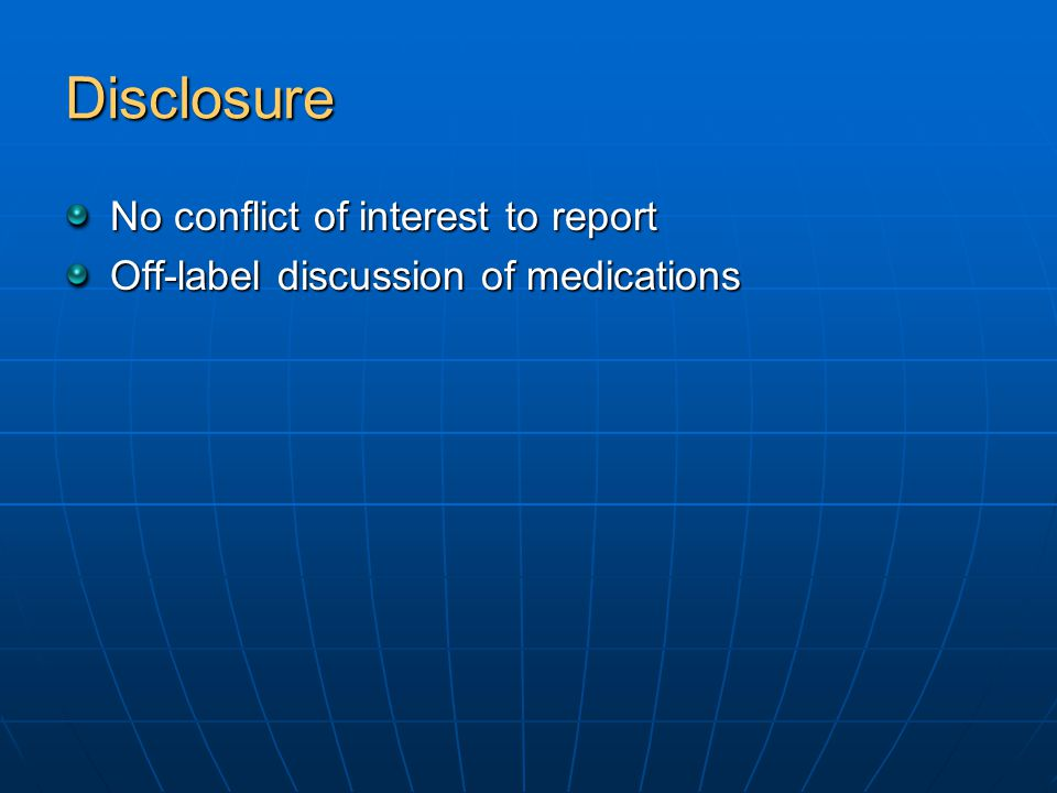 Disclosure No conflict of interest to report Off-label discussion of medications