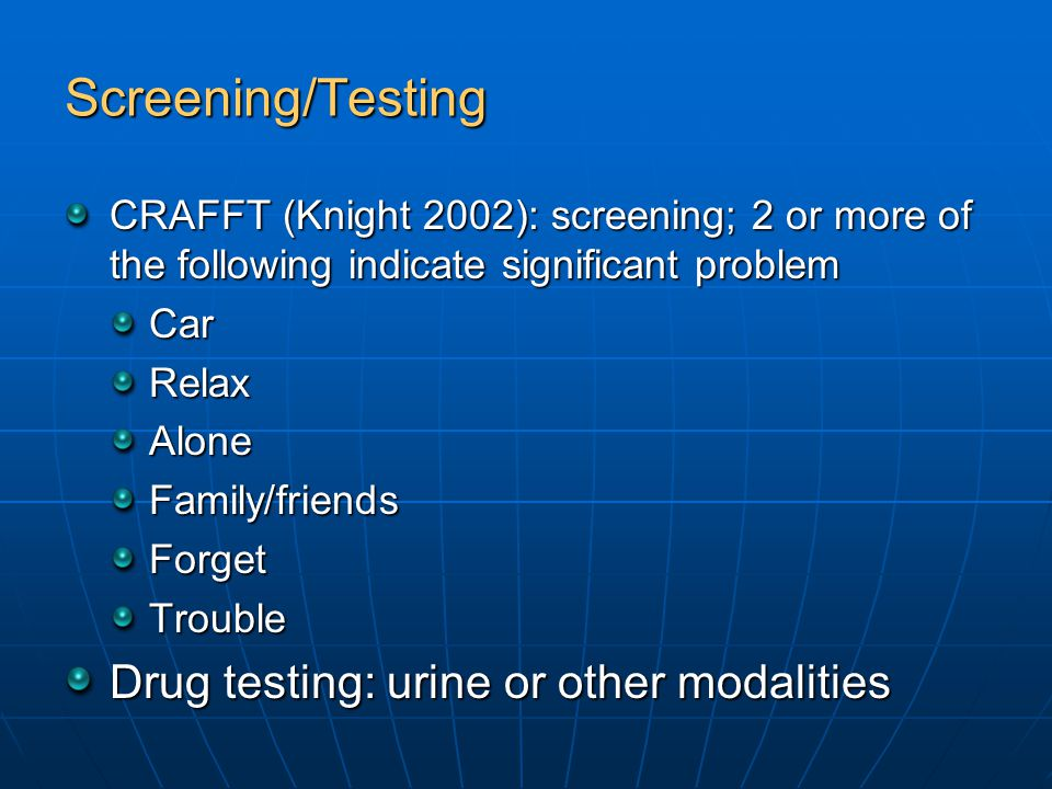 Screening/Testing CRAFFT (Knight 2002): screening; 2 or more of the following indicate significant problem CarRelaxAloneFamily/friendsForgetTrouble Drug testing: urine or other modalities