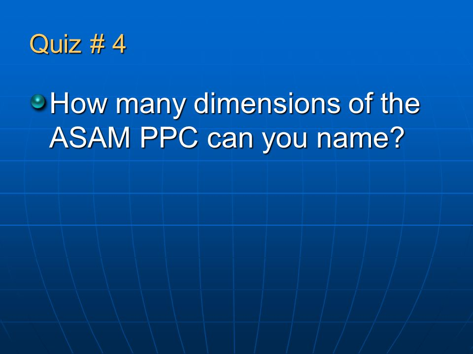 Quiz # 4 How many dimensions of the ASAM PPC can you name?