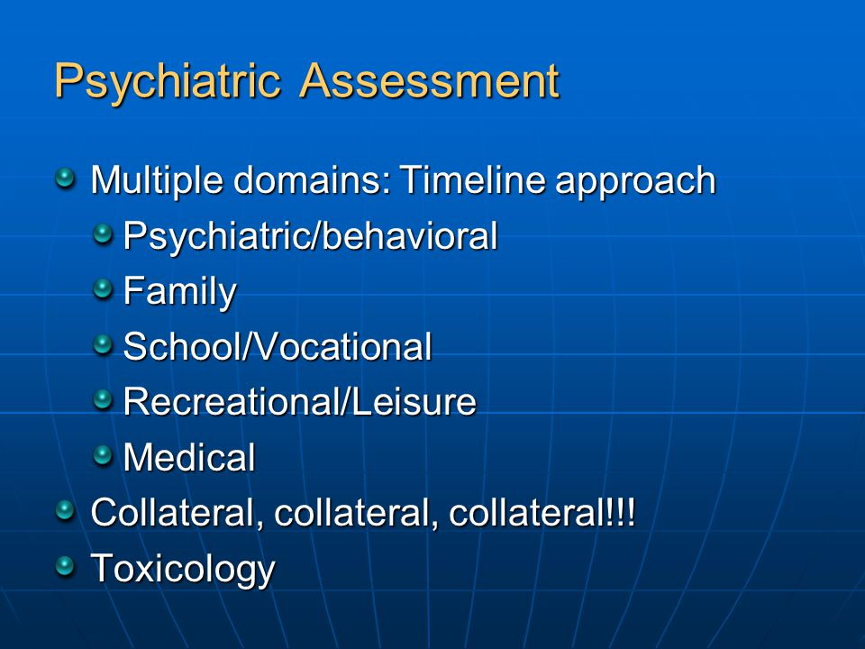 Psychiatric Assessment Multiple domains: Timeline approach Psychiatric/behavioralFamilySchool/VocationalRecreational/LeisureMedical Collateral, collat