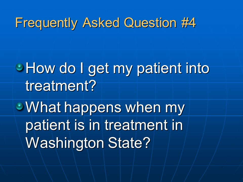 Frequently Asked Question #4 How do I get my patient into treatment.