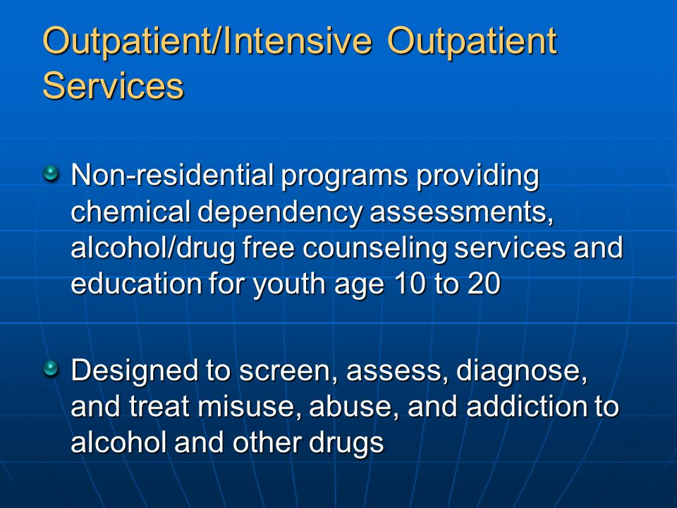 Outpatient/Intensive Outpatient Services Non-residential programs providing chemical dependency assessments, alcohol/drug free counseling services and education for youth age 10 to 20 Designed to screen, assess, diagnose, and treat misuse, abuse, and addiction to alcohol and other drugs