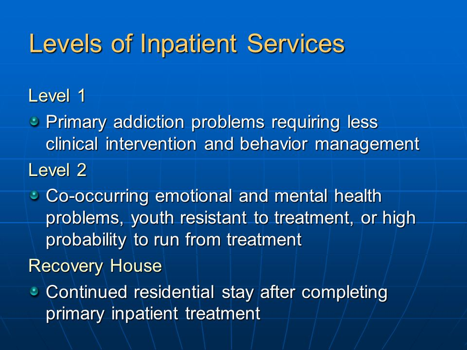 Levels of Inpatient Services Level 1 Primary addiction problems requiring less clinical intervention and behavior management Level 2 Co-occurring emotional and mental health problems, youth resistant to treatment, or high probability to run from treatment Recovery House Continued residential stay after completing primary inpatient treatment