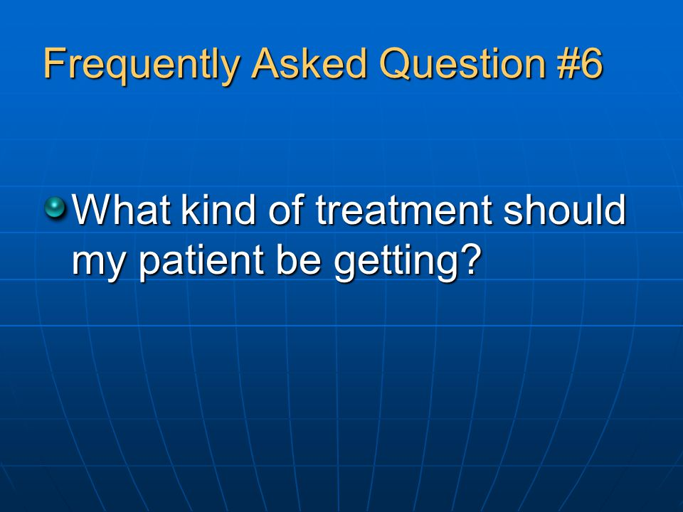 Frequently Asked Question #6 What kind of treatment should my patient be getting?