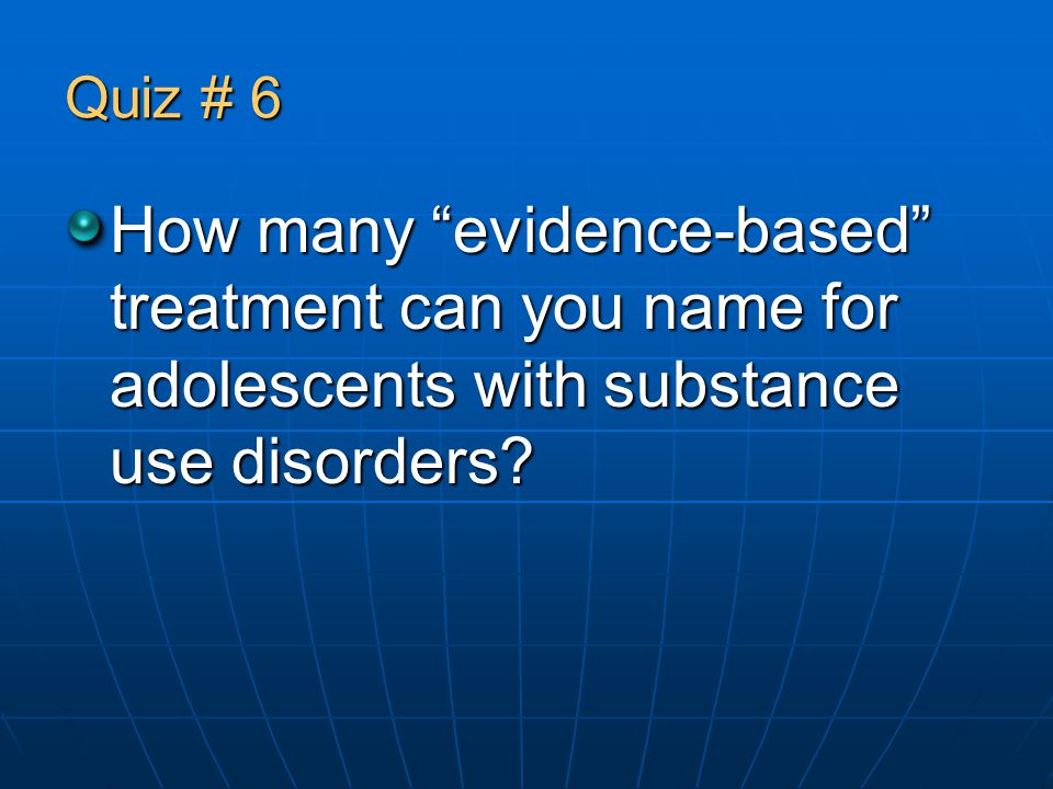 Quiz # 6 How many evidence-based treatment can you name for adolescents with substance use disorders