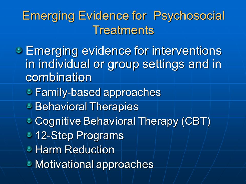 Emerging Evidence for Psychosocial Treatments Emerging evidence for interventions in individual or group settings and in combination Family-based approaches Behavioral Therapies Cognitive Behavioral Therapy (CBT) 12-Step Programs Harm Reduction Motivational approaches