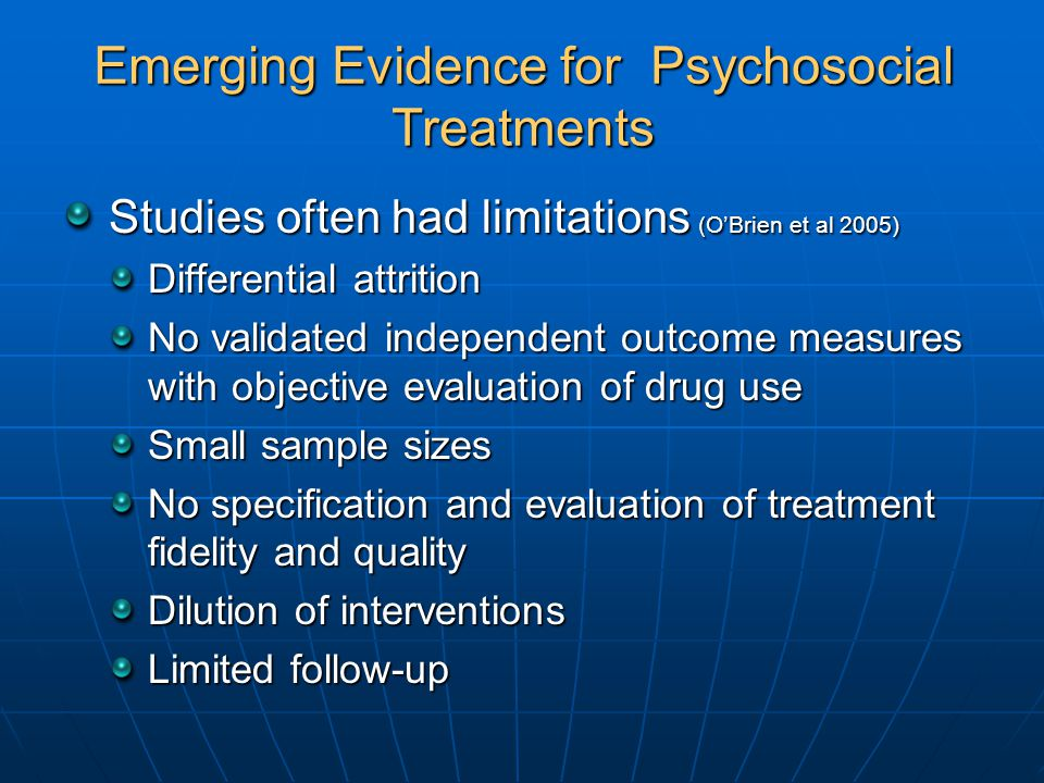 Emerging Evidence for Psychosocial Treatments Studies often had limitations (O'Brien et al 2005) Differential attrition No validated independent outcome measures with objective evaluation of drug use Small sample sizes No specification and evaluation of treatment fidelity and quality Dilution of interventions Limited follow-up