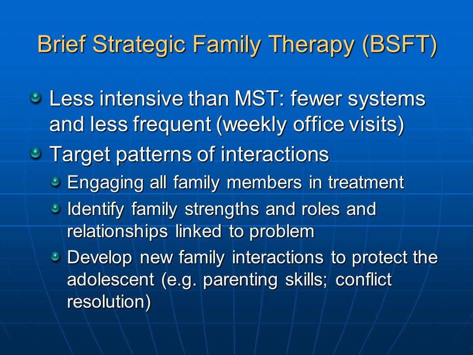 Brief Strategic Family Therapy (BSFT) Less intensive than MST: fewer systems and less frequent (weekly office visits) Target patterns of interactions Engaging all family members in treatment Identify family strengths and roles and relationships linked to problem Develop new family interactions to protect the adolescent (e.g.