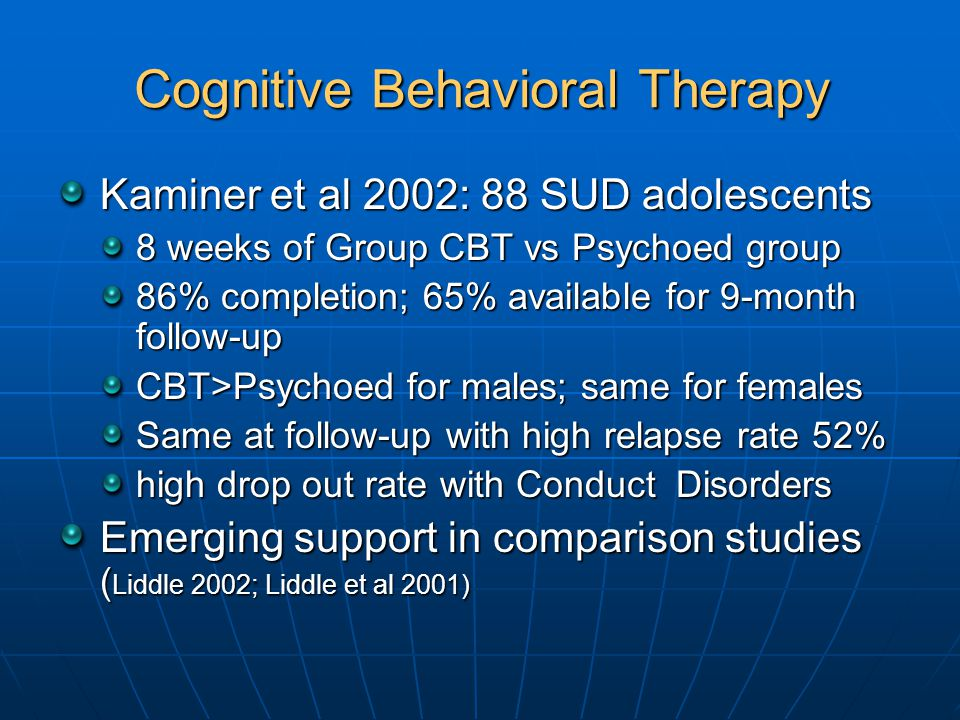 Cognitive Behavioral Therapy Kaminer et al 2002: 88 SUD adolescents 8 weeks of Group CBT vs Psychoed group 86% completion; 65% available for 9-month follow-up CBT>Psychoed for males; same for females Same at follow-up with high relapse rate 52% high drop out rate with Conduct Disorders Emerging support in comparison studies ( Liddle 2002; Liddle et al 2001)