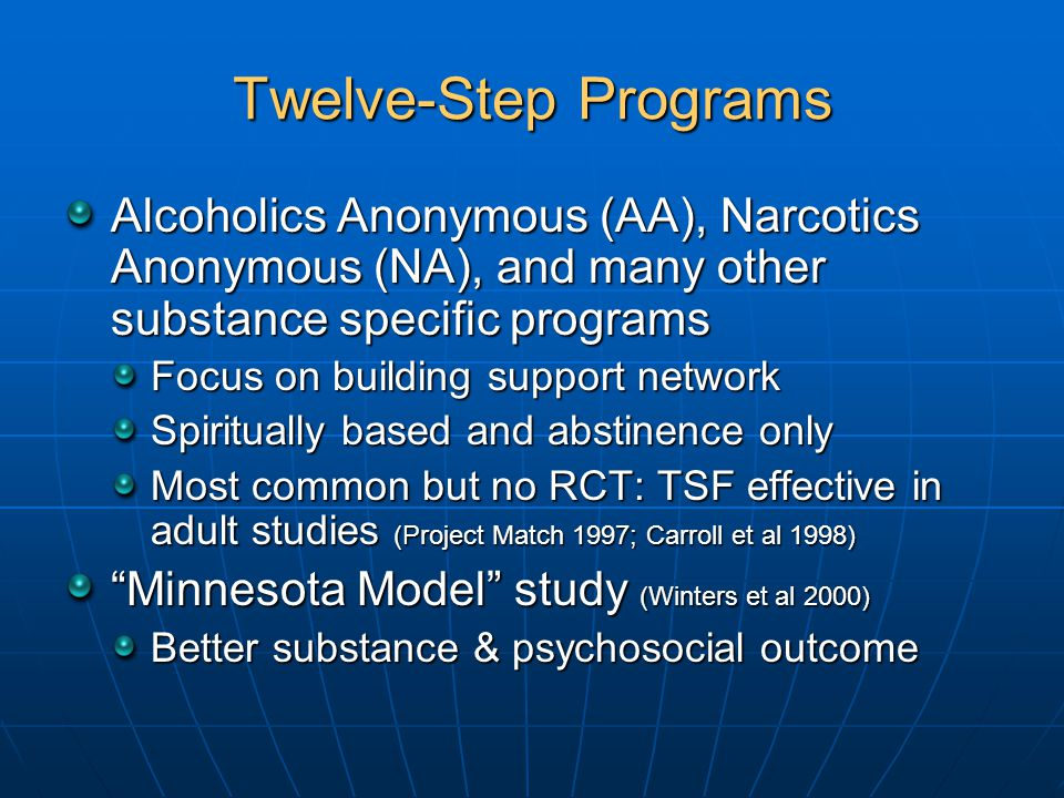 Twelve-Step Programs Alcoholics Anonymous (AA), Narcotics Anonymous (NA), and many other substance specific programs Focus on building support network Spiritually based and abstinence only Most common but no RCT: TSF effective in adult studies (Project Match 1997; Carroll et al 1998) Minnesota Model study (Winters et al 2000) Better substance & psychosocial outcome