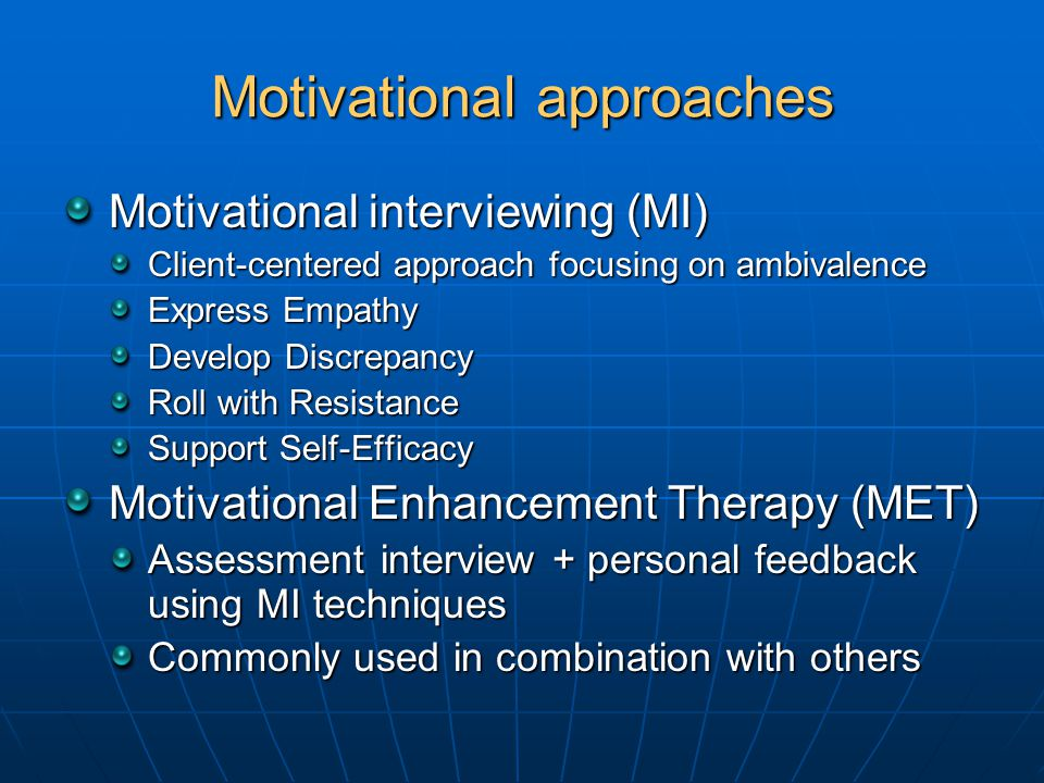 Motivational approaches Motivational interviewing (MI) Client-centered approach focusing on ambivalence Express Empathy Develop Discrepancy Roll with Resistance Support Self-Efficacy Motivational Enhancement Therapy (MET) Assessment interview + personal feedback using MI techniques Commonly used in combination with others