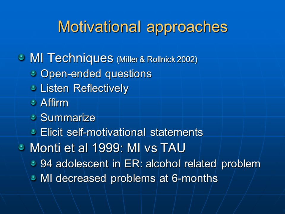 Motivational approaches MI Techniques (Miller & Rollnick 2002) Open-ended questions Listen Reflectively AffirmSummarize Elicit self-motivational statements Monti et al 1999: MI vs TAU 94 adolescent in ER: alcohol related problem MI decreased problems at 6-months