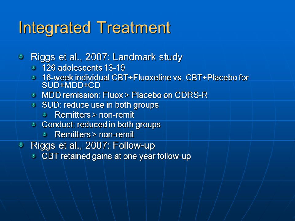 Integrated Treatment Riggs et al., 2007: Landmark study 126 adolescents 13-19 16-week individual CBT+Fluoxetine vs.