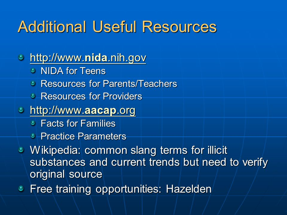 Additional Useful Resources http://www.nida.nih.gov http://www.nida.nih.gov NIDA for Teens Resources for Parents/Teachers Resources for Providers http://www.aacap.org http://www.aacap.org Facts for Families Practice Parameters Wikipedia: common slang terms for illicit substances and current trends but need to verify original source Free training opportunities: Hazelden