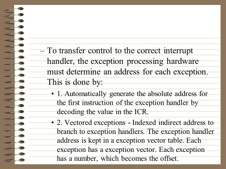 –After the exception hardware transfers control to the exception handler, it must determine which device actually request the interrupt.