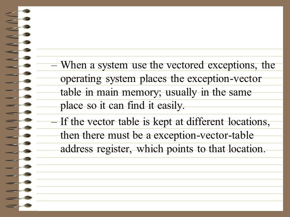 –To transfer control to the correct interrupt handler, the exception processing hardware must determine an address for each exception.