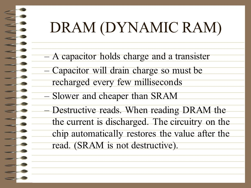 SRAM (STATIC RAM) –Once written, the value remains in memory no need to refresh –Used in CPU registers and other high speed storage devices May be used for cache memory in high end systems –Currently the fastest and most expensive