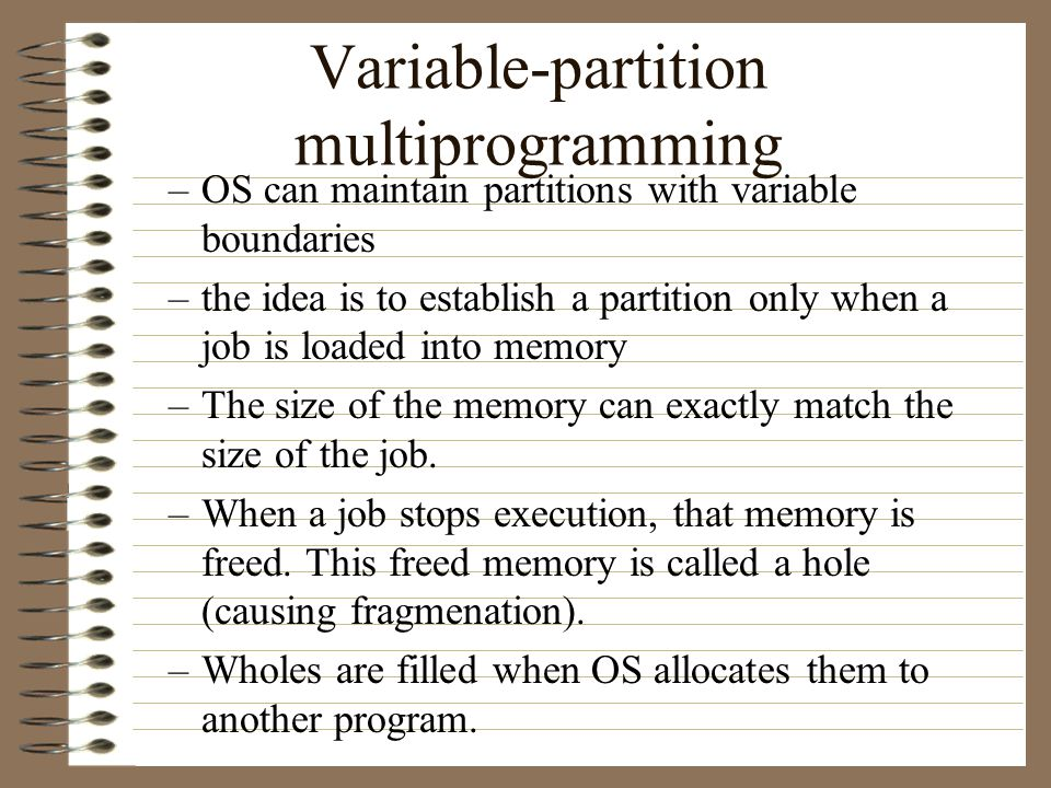 Fixed-partition multiprogramming –OS partitions main memory into partitions –In the fixed-partition the size and locations do not change with time.