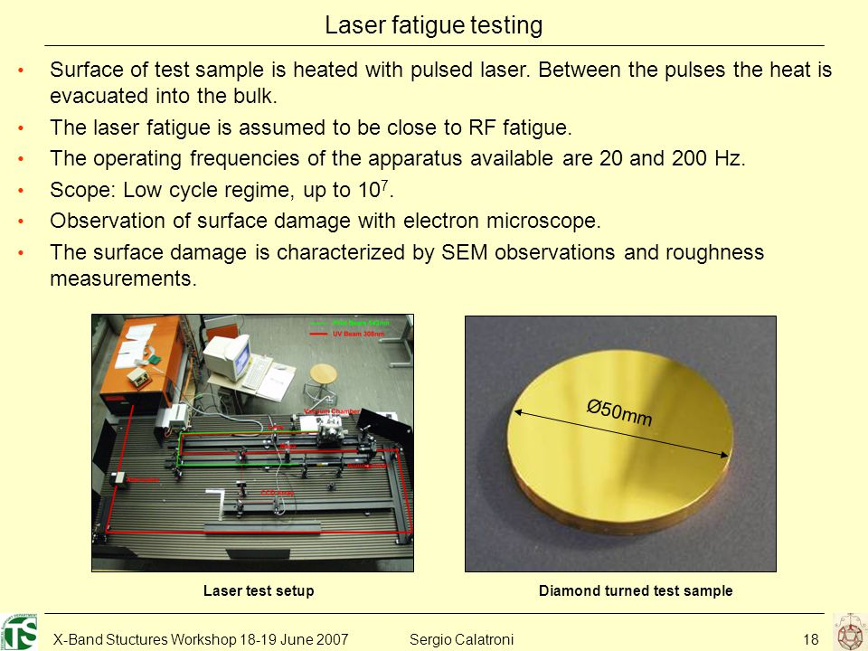 X-Band Stuctures Workshop 18-19 June 2007Sergio Calatroni18 Laser fatigue testing Ø50mm Diamond turned test sample Surface of test sample is heated with pulsed laser.