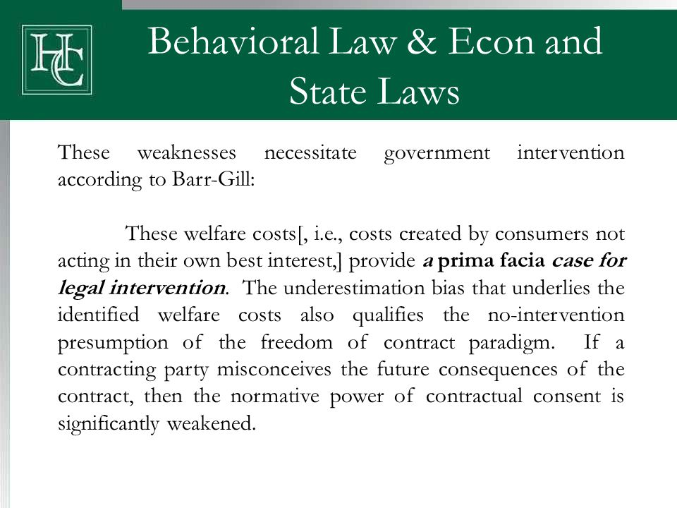 Behavioral Law & Econ and State Laws These weaknesses necessitate government intervention according to Barr-Gill: These welfare costs[, i.e., costs created by consumers not acting in their own best interest,] provide a prima facia case for legal intervention.